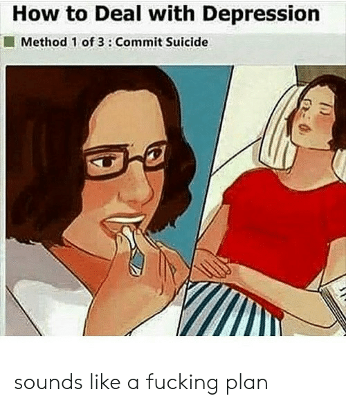 Fucking, Depression, and How To: How to Deal with Depression  Method 1 of 3:Commit Suicide sounds like a fucking plan