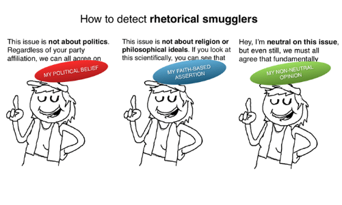 How To, Assertive, and Non Existent Existentialist: How to detect rhetorical smugglers  This issue is  not about politics  This issue is not about religion or  Hey, I'm neutral on this issue,  philosophical ideals. If you look at but even still, we must all  Regardless of your party  this scientifically, you can see that  agree that fundamentally  affiliation, we can a  agree o  MY POLITICAL BELIEF  MY ASSERTION  MY OPINION