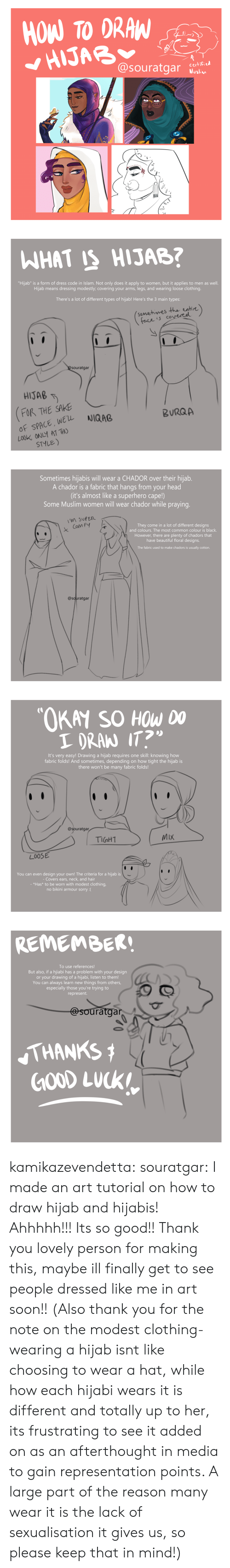 "Colour: HOW TO DRAW  HIJAB  @souratgar  certified  Muslim   WHAT IS HIJAB?  ""Hijab"" is a form of dress code in Islam. Not only does it apply to women, but it applies to men as well.  Hijab means dressing modestly; covering your arms, legs, and wearing loose clothing.  There's a lot of different types of hijab! Here's the 3 main types:  (somehimes the entire)  face is covereel  @Souratgar  HIJAB  FOR THE SAKE  OF SPACE, WEL  LOOK ONLY AT THO  STYLE)  NIQAB  BURQA   Sometimes hijabis will wear a CHADOR over their hijab.  A chador is a fabric that hangs from your head  (it's almost like a superhero cape!)  Some Muslim women will wear chador while praying.  M SUPER  They come in a lot of different designs  and colours. The most common colour is black.  Com FY  However, there are plenty of chadors that  have beautiful floral designs.  The fabric used to make chadors is usually cotton.  @souratgar   ""OKAY SO HOW DO  I DRAN IT?  It's very easy! Drawing a hijab requi res one skill: knowing how  fabric folds! And sometimes, depending on how tight the hijab is  there won't be many fabric folds!  @souratgar  MIX  TIGHT  LOOSE  You can even design your own! The criteria for a hijab is  - Covers ears, neck, and hair  - *Has* to be worn with modest clothing,  no bikini armour sorry :(   REMEMBER!  To use references!  But also, if a hijiabi has a problem with your design  or your drawing of a hijabi, listen to them!  You can always learn new things from others,  especially those you're trying to  represent.  @souratgar  THANKS  GOOD LUCK kamikazevendetta:  souratgar: I made an art tutorial on how to draw hijab and hijabis! Ahhhhh!!! Its so good!! Thank you lovely person for making this, maybe ill finally get to see people dressed like me in art soon!!   (Also thank you for the note on the modest clothing- wearing a hijab isnt like choosing to wear a hat, while how each hijabi wears it is different and totally up to her, its frustrating to see it added on as an afterthought in media to gain representation points. A large part of the reason many wear it is the lack of sexualisation it gives us, so please keep that in mind!)"