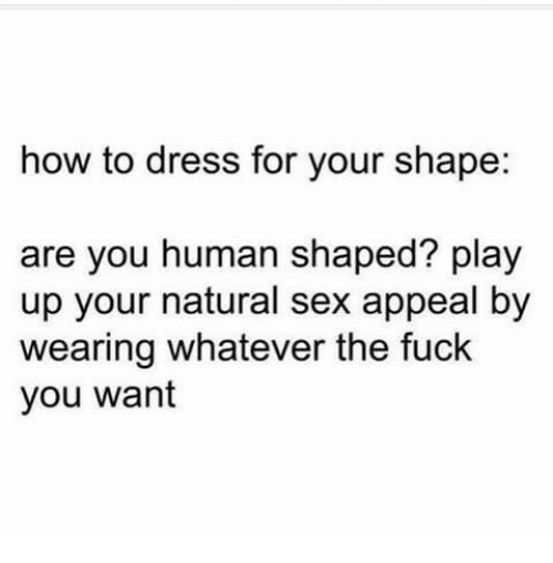 Fuck You, Sex, and Dress: how to dress for your shape:  are you human shaped? play  up your natural sex appeal by  wearing whatever the fuck  you wanf