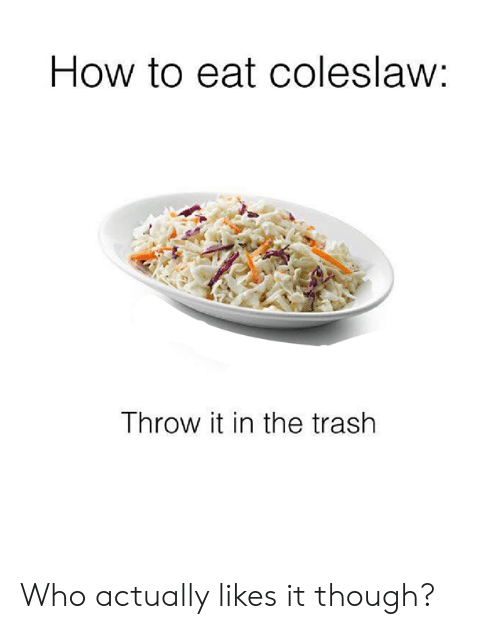 Dank, Trash, and How To: How to eat coleslaw:  Throw it in the trash Who actually likes it though?