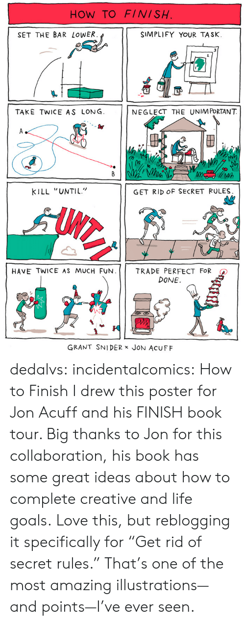"""Amazon, Books, and Goals: HOW TO FINISH  SET THE BAR LoWER  SIMPLIFY YOUR TASK.  TAKE TWICE AS LONG  NEGLECT THE UNIM PORTANT  S&  (n  Wh  KILL """"UNTIL""""  GET RID OF SECRET RULES  HAVE TWICE AS MUCH FUN.     TRADE PERFECT FOR  DONE.  GRANT SNIDER x JoN AcUFF dedalvs: incidentalcomics:  How to Finish I drew this poster for Jon Acuff and his FINISH book tour. Big thanks to Jon for this collaboration, his book has some great ideas about how to complete creative and life goals.   Love this, but reblogging it specifically for """"Get rid of secret rules."""" That's one of the most amazing illustrations—and points—I've ever seen."""