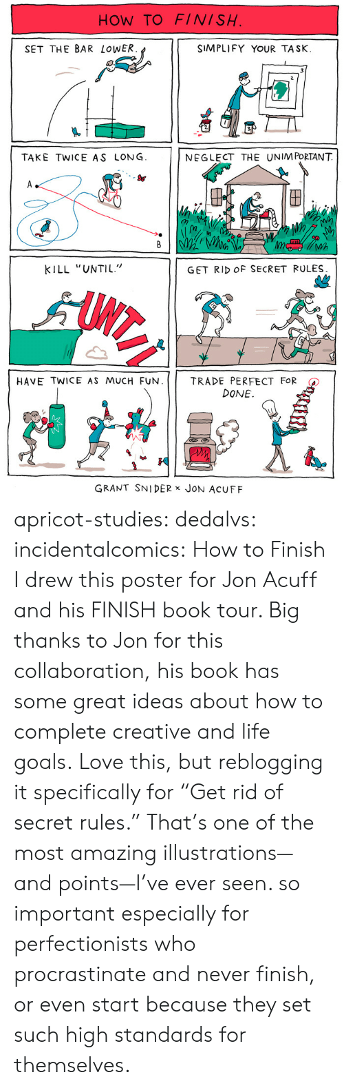 """Amazon, Books, and Goals: HOW TO FINISH  SET THE BAR LoWER  SIMPLIFY YOUR TASK.  TAKE TWICE AS LONG  NEGLECT THE UNIM PORTANT  S&  (n  Wh  KILL """"UNTIL""""  GET RID OF SECRET RULES  HAVE TWICE AS MUCH FUN.     TRADE PERFECT FOR  DONE.  GRANT SNIDER x JoN AcUFF apricot-studies:  dedalvs:  incidentalcomics:  How to Finish I drew this poster for Jon Acuff and his FINISH book tour. Big thanks to Jon for this collaboration, his book has some great ideas about how to complete creative and life goals.   Love this, but reblogging it specifically for """"Get rid of secret rules."""" That's one of the most amazing illustrations—and points—I've ever seen.   so important especially for perfectionists who procrastinate and never finish, or even start because they set such high standards for themselves."""
