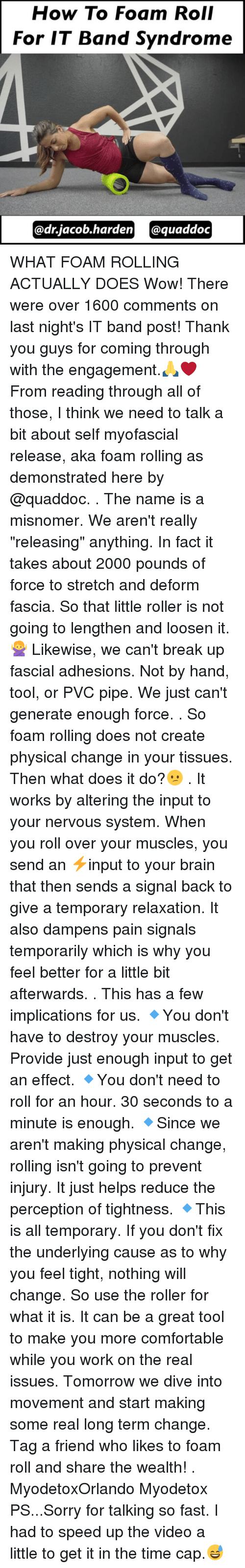 """Rollers: How To Foam Roll  For IT Band Syndrome  @dr.jacob en quaddoc WHAT FOAM ROLLING ACTUALLY DOES Wow! There were over 1600 comments on last night's IT band post! Thank you guys for coming through with the engagement.🙏❤ From reading through all of those, I think we need to talk a bit about self myofascial release, aka foam rolling as demonstrated here by @quaddoc. . The name is a misnomer. We aren't really """"releasing"""" anything. In fact it takes about 2000 pounds of force to stretch and deform fascia. So that little roller is not going to lengthen and loosen it.🙅 Likewise, we can't break up fascial adhesions. Not by hand, tool, or PVC pipe. We just can't generate enough force. . So foam rolling does not create physical change in your tissues. Then what does it do?😕 . It works by altering the input to your nervous system. When you roll over your muscles, you send an ⚡input to your brain that then sends a signal back to give a temporary relaxation. It also dampens pain signals temporarily which is why you feel better for a little bit afterwards. . This has a few implications for us. 🔹You don't have to destroy your muscles. Provide just enough input to get an effect. 🔹You don't need to roll for an hour. 30 seconds to a minute is enough. 🔹Since we aren't making physical change, rolling isn't going to prevent injury. It just helps reduce the perception of tightness. 🔹This is all temporary. If you don't fix the underlying cause as to why you feel tight, nothing will change. So use the roller for what it is. It can be a great tool to make you more comfortable while you work on the real issues. Tomorrow we dive into movement and start making some real long term change. Tag a friend who likes to foam roll and share the wealth! . MyodetoxOrlando Myodetox PS...Sorry for talking so fast. I had to speed up the video a little to get it in the time cap.😅"""