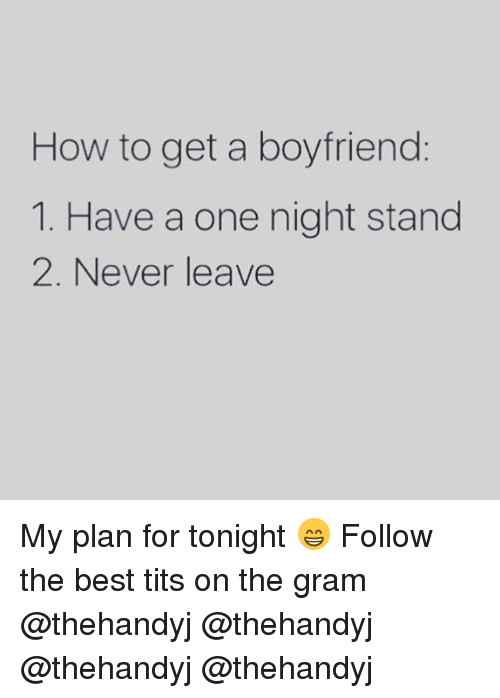 Memes, Tits, and Best Tits: How to get a boyfriend  1. Have a one night stand  2. Never leave My plan for tonight 😁 Follow the best tits on the gram @thehandyj @thehandyj @thehandyj @thehandyj