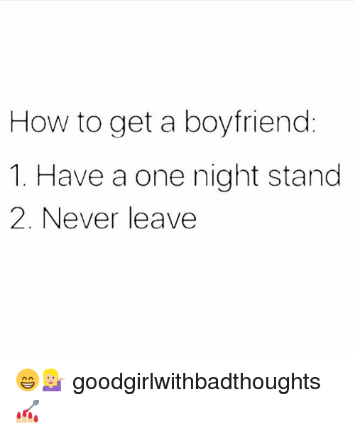 Memes, How To, and Boyfriend: How to get a boyfriend  1. Have a one night stand  2. Never leave 😁💁🏼 goodgirlwithbadthoughts 💅🏼
