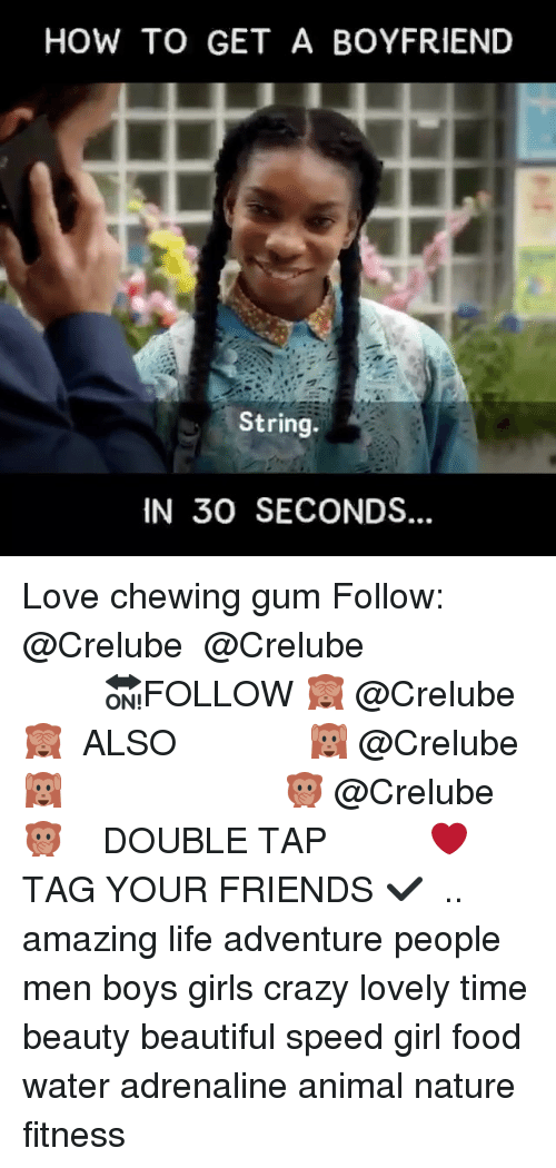 Beautiful, Crazy, and Food: HOW TO GET A BOYFRIEND  String.  IN 30 SECONDS Love chewing gum Follow: @Crelube ⠀⠀⠀⠀ ⠀@Crelube ⠀⠀⠀⠀ ⠀⠀ ⠀⠀⠀⠀⠀ ⠀⠀🔛FOLLOW 🙈 @Crelube 🙈 ⠀⠀⠀⠀ ⠀⠀⠀⠀⠀⠀ALSO ⠀ 🙉 @Crelube 🙉 ⠀ ⠀⠀ ⠀ ⠀ ⠀ ⠀ ⠀ ⠀⠀⠀⠀⠀ 🙊 @Crelube🙊 ⠀⠀⠀⠀ ⠀ ⠀⠀⠀⠀ DOUBLE TAP ❤️ TAG YOUR FRIENDS ✔️ ⠀⠀⠀⠀ .. amazing life adventure people men boys girls crazy lovely time beauty beautiful speed girl food water adrenaline animal nature fitness