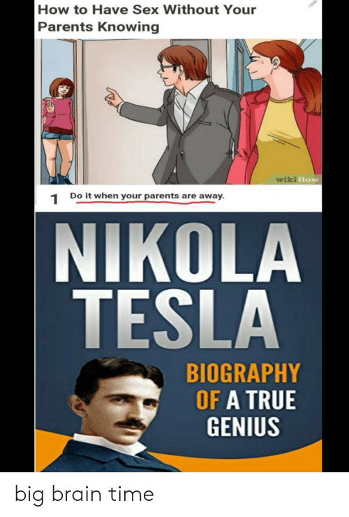 biography: How to Have Sex Without Your  Parents Knowing  wiki How  Do it when your parents are away  1  NIKOLA  TESLA  BIOGRAPHY  OF A TRUE  GENIUS big brain time