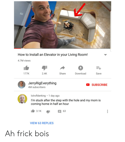 half an hour: How to Install an Elevator in your Living Room!  4.7M views  Download  2.4K  Share  177K  Save  JerryRigEverything  SUBSCRIBE  4M subscribers  1 day ago  lolroflderking  I'm stuck after the step with the hole and my mom is  coming home in half an hour  3.1K  63  VIEW 63 REPLIES Ah frick bois