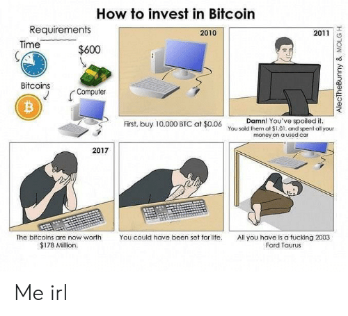 Bitcoin: How to invest in Bitcoin  Requirements  2010  2011  Time  $600  Bitcoins  Computer  Damn! You've spoiled it.  First, buy 10,000 BTC at $0.06 You sold them at $1.01. and spent all your  money on a used car  2017  The bitcoins are now worth  You could have been set for life.  All you have is a fucking 2003  Ford Taurus  $178 Million.  AlecTheBunny & MOLG H Me irl