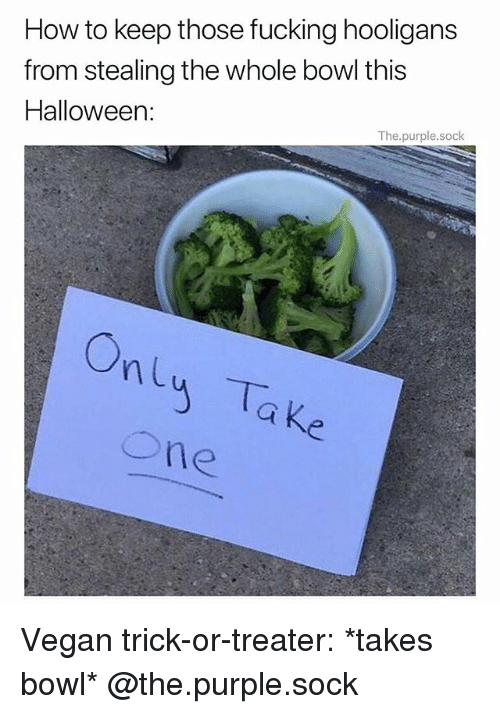 Fucking, Halloween, and Memes: How to keep those fucking hooligans  from stealing the whole bowl this  Halloween:  The.purple.sock  ne Vegan trick-or-treater: *takes bowl* @the.purple.sock