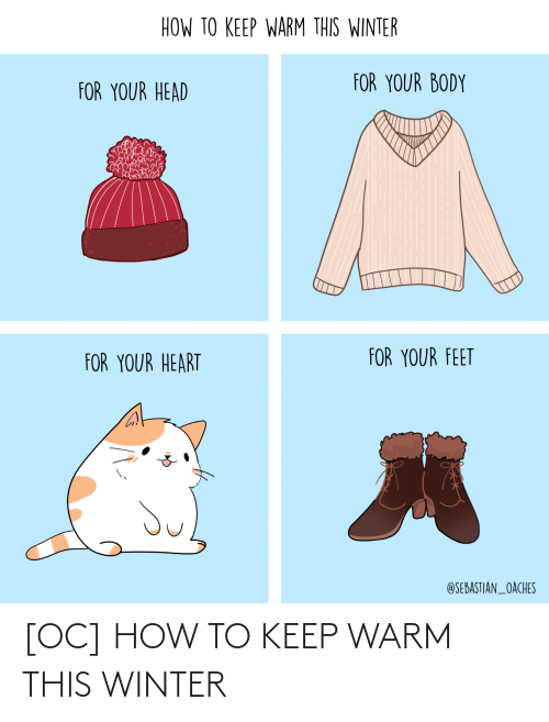 Winter: HOW TO KEEP WARM THIS WINTER  FOR YOUR BODY  FOR YOUR HEAD  FOR YOUR FEET  FOR YOUR HEART  @SEBASTIAN_OACHES [OC] HOW TO KEEP WARM THIS WINTER