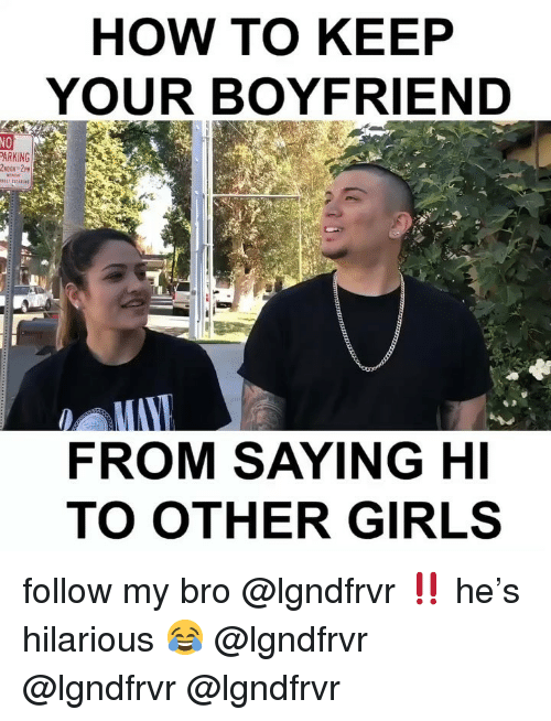 saying hi: HOW TO KEEP  YOUR BOYFRIEND  NO  PARKING  FROM SAYING HI  TO OTHER GIRLS follow my bro @lgndfrvr ‼️ he's hilarious 😂 @lgndfrvr @lgndfrvr @lgndfrvr