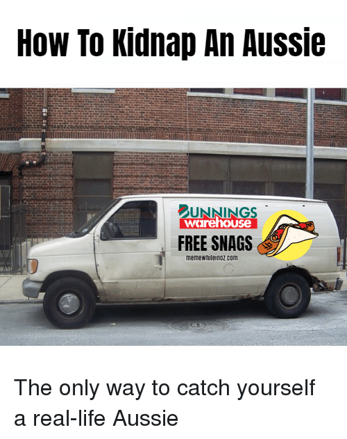 Life, Memes, and Free: How To Kidnap An Aussie  UNNINGS  warehouse  FREE SNAGS  memewhileinoz.conm The only way to catch yourself a real-life Aussie