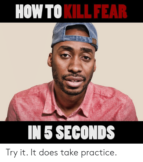 Memes, How To, and Fear: HOW TO  KILL FEAR  IN 5 SECONDS Try it. It does take practice.