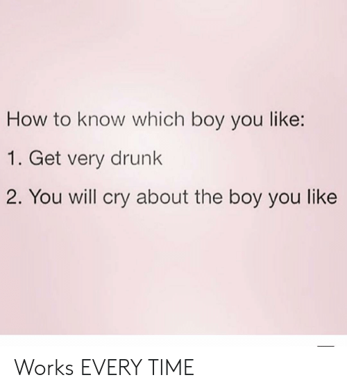 Drunk, How To, and Time: How to know which boy you like:  1. Get very drunk  2. You will cry about the boy you like Works EVERY TIME
