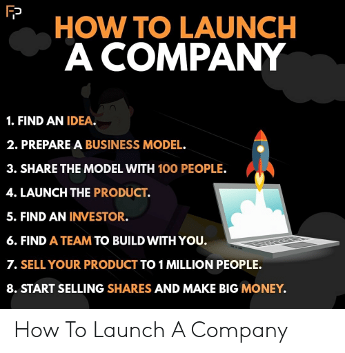 Money, Business, and How To: HOW TO LAUNCH  A COMPANY  1. FIND AN IDEA.  2. PREPARE A BUSINESS MODEL.  3. SHARE THE MODEL WITH 100 PEOPLE.  4. LAUNCH THE PRODUCT.  5. FIND AN INVESTOR.  6. FIND A TEAM TO BUILD WITH YOU.  7. SELL YOUR PRODUCT TO 1 MILLION PEOPLE.  8. START SELLING SHARES AND MAKE BIG MONEY. How To Launch A Company