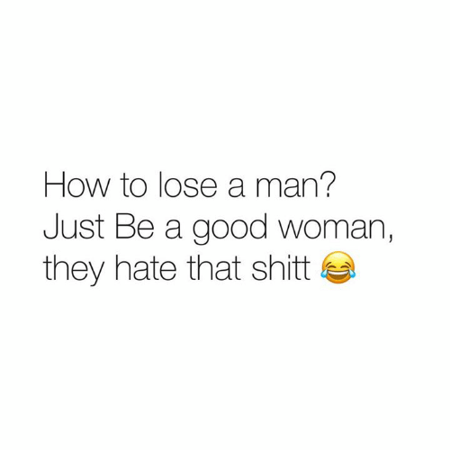 A Good Woman: How to lose a man?  Just Be a good woman,  they hate that shit