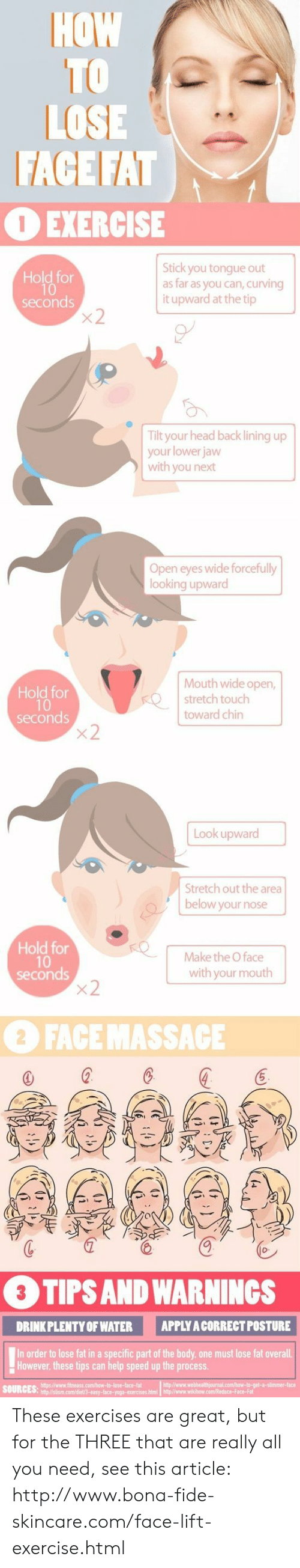 Head, Exercise, and Help: HOW  TO  LOSE  FACE FAT  OEXERCISE  Stick you tongue out  as far as you can, curving  it upward at the tip  Hold for  seconds  x2  Tilt your head back lining up  your lower jaw  with you next  Open eyes wide forcefully  looking upward  Mouth wide open,  stretch touch  Hold for  10  seconds  x2  toward chin  Look upward  Stretch out the area  below your nose  Hold for  10  seconds  x2  Make the O face  with your mouth  2 FACE MASSACE  3 TIPS AND WARNINGS  APPLY A CORRECT POSTURE  DRINK PLENTY OF WATER  In order to lose fat in a specific part of the body, one must lose fat overall  However, these tips can help speed up the process  AK These exercises are great, but for the THREE that are really all you need, see this article: http://www.bona-fide-skincare.com/face-lift-exercise.html
