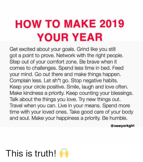 Get Excited: HOW TO MAKE 2019  YOUR YEAR  Get excited about your goals. Grind like you still  got a point to prove. Network with the right people.  Step out of your comfort zone. Be brave when it  comes to challenges. Spend less time in bed. Feed  your mind. Go out there and make things happen.  Complain less. Let sh*t go. Stop negative habits.  Keep your circle positive. Smile, laugh and love often.  Make kindness a priority. Keep counting your blessings.  Talk about the things you love. Try new things out.  Travel when you can. Live in your means. Spend more  time with your loved ones. Take good care of your body  and soul. Make your happiness a priority. Be humble.  @ newyorkgirl This is truth! 🙌