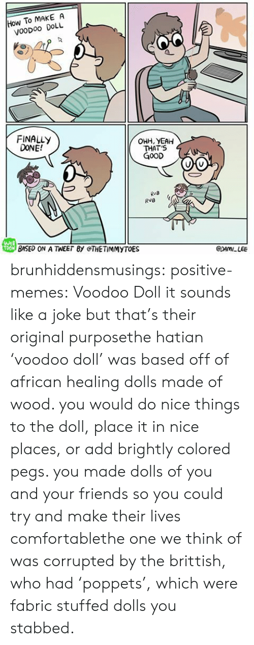 Comfortable, Friends, and Memes: How To MAKE A  VooDoo DOLL  FINALLY  DONE!  OHH, YEAH  THAT'S  G0OD  RuB  戀BASED ON A TEE「BY @THE TİMMYTOE  WEB  CDAMILEE brunhiddensmusings: positive-memes: Voodoo Doll it sounds like a joke but that's their original purposethe hatian 'voodoo doll' was based off of african healing dolls made of wood. you would do nice things to the doll, place it in nice places, or add brightly colored pegs. you made dolls of you and your friends so you could try and make their lives comfortablethe one we think of was corrupted by the brittish, who had 'poppets', which were fabric stuffed dolls you stabbed.