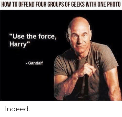 """Gandalf: HOW TO OFFEND FOUR GROUPS OF GEEKS WITH ONE PHOTO  """"Use the force,  Harry""""  - Gandalf Indeed."""