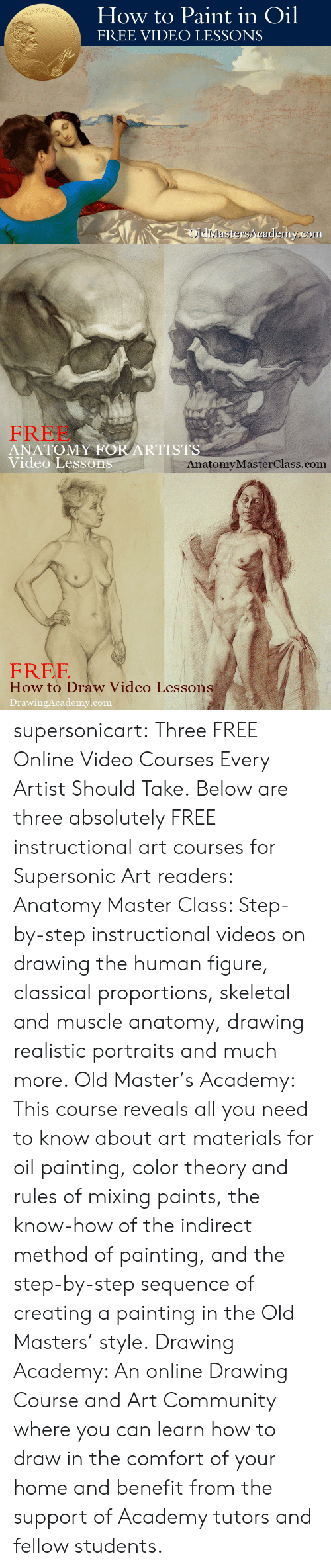 Maste: How to Paint in Oil  FREE VIDEO LESSONS  MASTE  Rs  OldiMastersA cademy.com   FREE  ANATOMY FOR ARTISTS  Video Lesson  AnatomyMasterClass.com   FREE  How to Draw Video Lessons  DrawingAcademy.com supersonicart: Three FREE Online Video Courses Every Artist Should Take. Below are three absolutely FREE instructional art courses for Supersonic Art readers:  Anatomy Master Class: Step-by-step instructional videos on drawing the human figure, classical proportions, skeletal and muscle anatomy, drawing realistic portraits and much more.  Old Master's Academy: This course reveals all you need to know about art materials for oil painting, color theory and rules of mixing paints, the know-how of the indirect method of painting, and the step-by-step sequence of creating a painting in the Old Masters' style.  Drawing Academy: An online Drawing Course and Art Community where you can learn how to draw in the comfort of your home and benefit from the support of Academy tutors and fellow students.