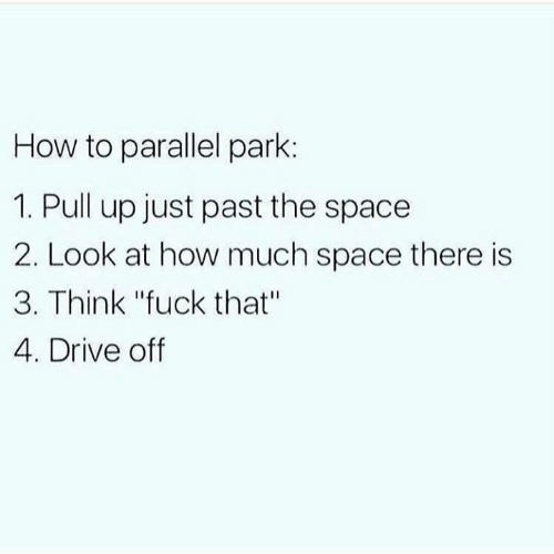 "Memes, Drive, and Fuck: How to parallel park:  1. Pull up just past the space  2. Look at how much space there is  3. Think ""fuck that""  4. Drive off"