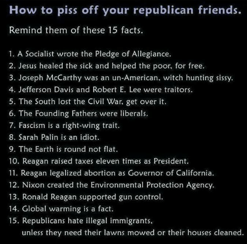 Facts, Friends, and Global Warming: How to piss off your republican friends.  Remind them of these 15 facts.  1. A Socialist wrote the Pledge of Allegiance.  2. Jesus healed the sick and helped the poor, for free.  3. Joseph McCarthy was an un-American, witch hunting sissy  4. Jefferson Davis and Robert E. Lee were traitors.  5. The South lost the iv War, get over it.  6. The Founding Fathers were liberals.  7. Fascism is a right-wing trait  8. Sarah Palin is an idiot  9. The Earth is round not flat  10. Reagan raised taxes eleven times as President.  11. Reagan legalized abortion as Governor of California.  12. Nixon created the Environmental Protection Agency.  13. Ronald Reagan supported gun control  14. Global warming is a fact.  15. Republicans hate illegal immigrants  unless they need their lawns mowed or their houses cleaned