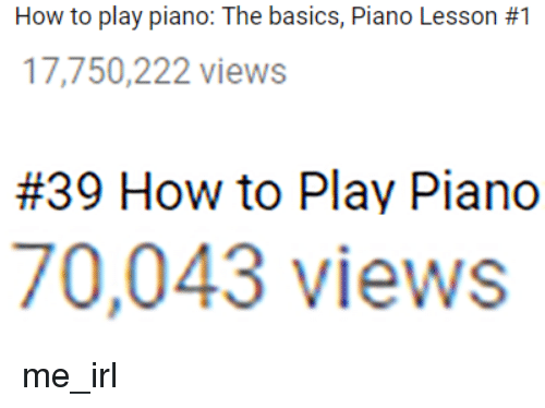 How To, Piano, and Irl: How to play piano: The basics, Piano Lesson #1  17,750,222 views  #39 How to Play Piano  70,043 views me_irl