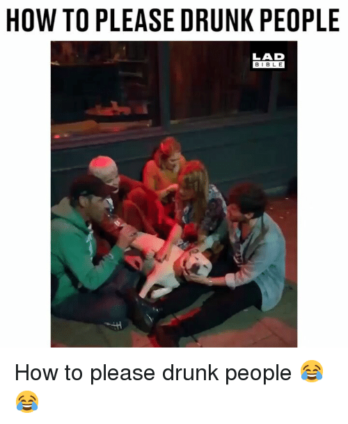 Drunk, Memes, and How To: HOW TO PLEASE DRUNK PEOPLE  LAD  BIBL E How to please drunk people 😂😂