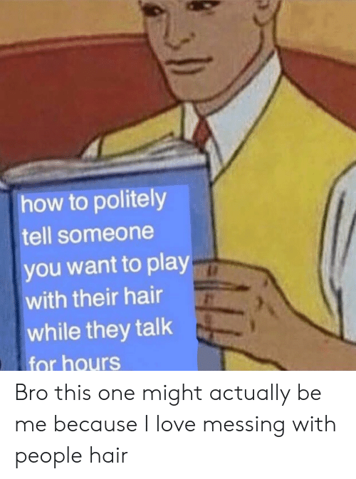 Love, Hair, and How To: how to politely  tell someone  you want to play  with their hair  while they talk  for hours Bro this one might actually be me because I love messing with people hair