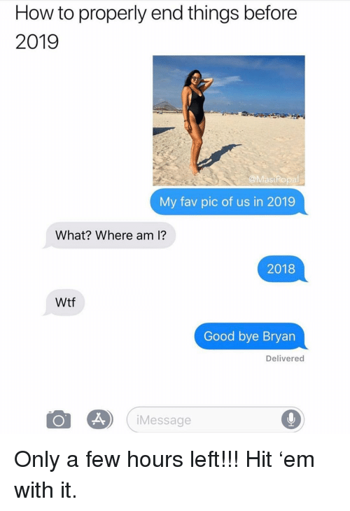 Memes, Wtf, and Good: How to properly end things before  2019  @MasiPopal  My fav pic of us in 2019  What? Where am i?  2018  Wtf  Good bye Bryan  Delivered  iMessage Only a few hours left!!! Hit 'em with it.