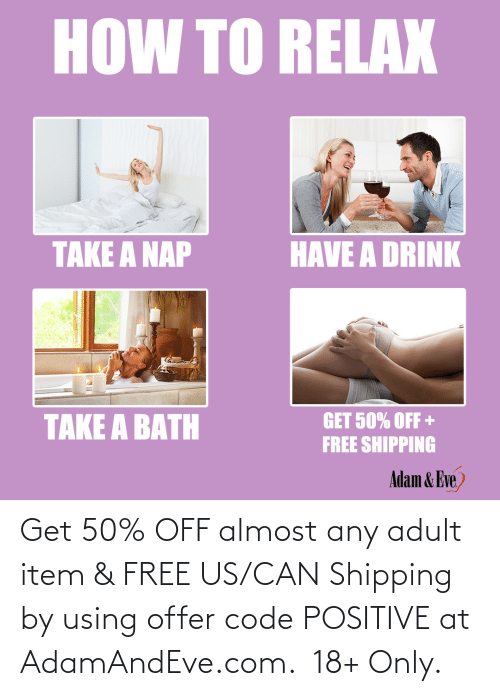 eve: HOW TO RELAX  HAVE A DRINK  TAKE A NAP  TAKE A BATH  GET 50% OFF +  FREE SHIPPING  Adam & Eve,    Get 50% OFF almost any adult item & FREE US/CAN Shipping by using offer code POSITIVE at AdamAndEve.com.  18+ Only.
