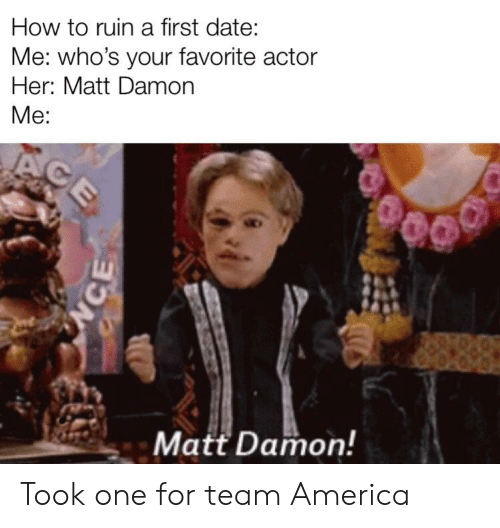 team america: How to ruin a first date:  Me: who's your favorite actor  Her: Matt Damorn  Me:  Matt Damon! Took one for team America