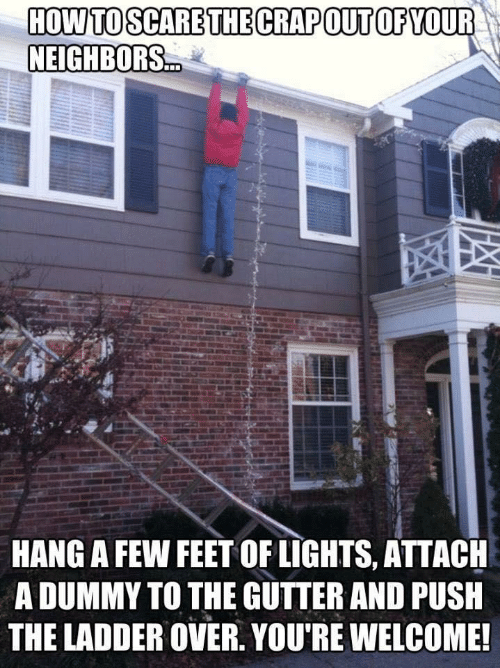 Scare: HOW TO SCARE THE CRAPOUT OF YOUR  NEIGHBORS.  HANG A FEW FEET OF LIGHTS, ATTACH  A DUMMY TO THE GUTTER AND PUSH  THE LADDER OVER. YOU'RE WELCOME!
