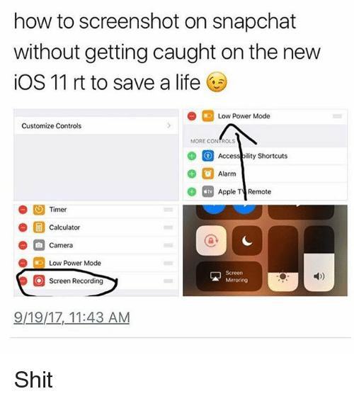 Apple, Life, and Memes: how to screenshot on snapchat  without getting caught on the new  iOS 11 rt to save a life  Low Power Mode  Customize Controls  MORE CONTROLS  Accessbility Shortcuts  Alarm  9 Apple T Remote  Timer  Calculator  Camera  Low Power Mode  Screen  Screen Recording  9/19/17,11:43 AM Shit