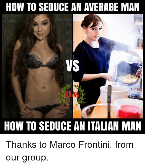Seduc: HOW TO SEDUCE AN AVERAGE MAN  VS  HOW TO SEDUCE AN ITALIAN MAN Thanks to Marco Frontini, from our group.