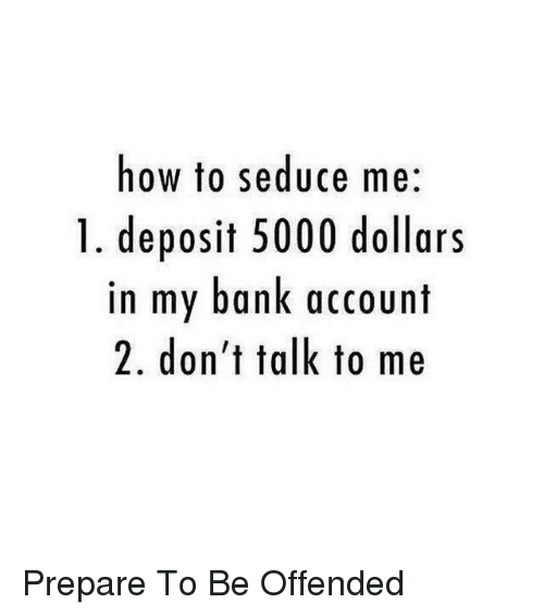 Seduc: how to seduce me  1. deposit 5000 dollars  in my bank account  2. don't talk to me <Max> Prepare To Be Offended