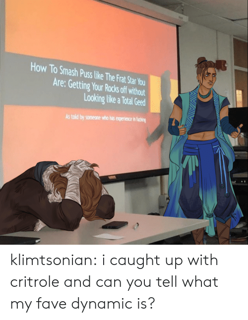 total: How To Smash Puss like The Frat Star You  Are: Getting Your Rocks off without  Looking like a Total Geed  As told by someone who has experience in ficing klimtsonian:  i caught up with critrole and can you tell what my fave dynamic is?