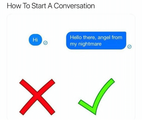 How To Start A Conversation: How To Start A Conversation  Hello there, angel from  my nightmare  Hi