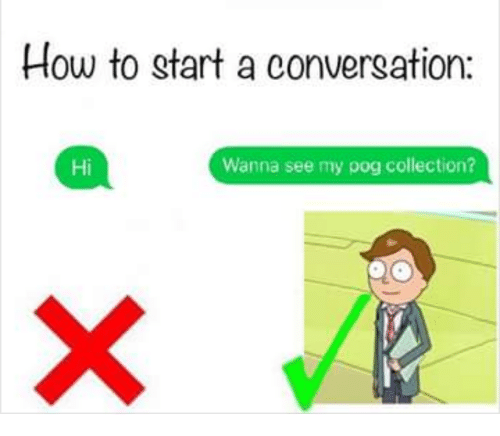 How To Start A Conversation: How to start a conversation:  Hi  Wanna see my pog collection?