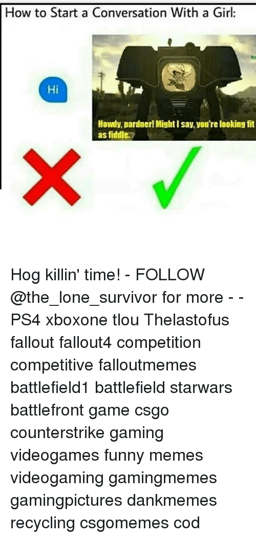 How To Start A Conversation: How to Start a Conversation With a Girl:  Hi  Howdy, pardner!Might l say, you're looking fit  as fiddle. Hog killin' time! - FOLLOW @the_lone_survivor for more - - PS4 xboxone tlou Thelastofus fallout fallout4 competition competitive falloutmemes battlefield1 battlefield starwars battlefront game csgo counterstrike gaming videogames funny memes videogaming gamingmemes gamingpictures dankmemes recycling csgomemes cod