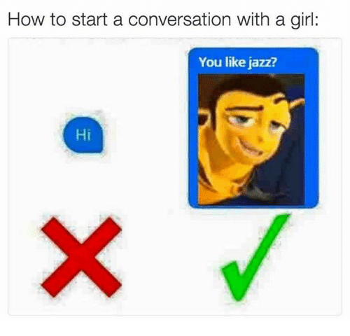 Converse, Dank Memes, and Jazz: How to start a conversation with a girl  You like jazz?  Hi