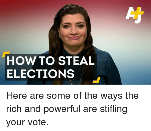 How To Steal: HOW TO STEAL  ELECTIONS Here are some of the ways the rich and powerful are stifling your vote.