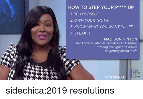 sensation: HOW TO STEP YOUR P *Y UP  1. BE YOURSELF  2 OWN YOUR TRUTH  3. KNOW WHAT YOU WANT IN LIFE  4. SPEAK IT  MADISON HINTON  also know as internet sensation TS Madison,  offering her signature advice  on getting ahead in life  SO  POP  ular  sidechica:2019 resolutions