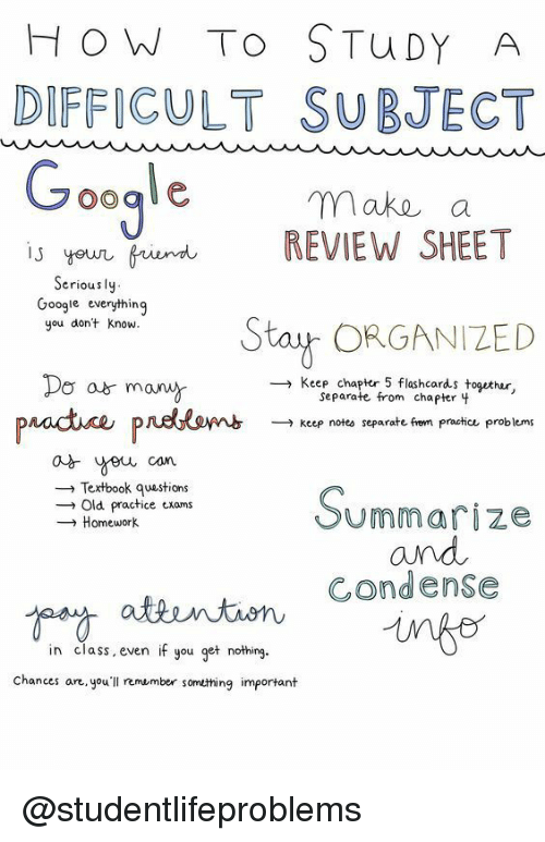 Google, Tumblr, and How To: HOW To STuDY A  DIFFICULTSUBJECT  make a  REVIEW SHEET  youn frind  Seriously  Google everything  you dont know  Stu{ ORGANIZED  Do a mow  poodne  → Keep chapter 5 flashcards together  Separate from chapter 4  padnomb  →Keep rotu separate fer' pncha. Problem  Textbook questions  → old practice exams  → Homework  Summarize  and  Condense  in class, even if you get nothing  Chances an youll remumber somthing important @studentlifeproblems
