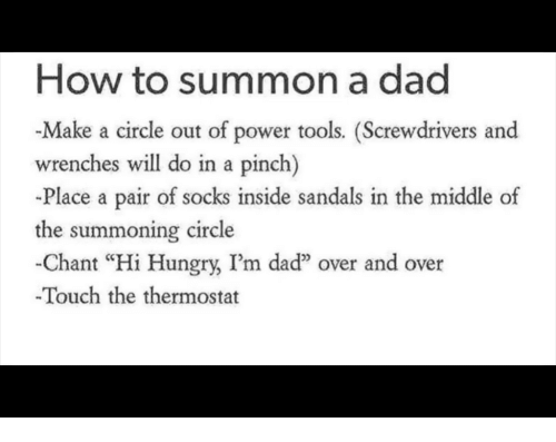 """Sandals: How to summon a dad  -Make a circle out of power tools. (Screwdrivers and  wrenches will do in a pinch)  -Place a pair of socks inside sandals in the middle of  the summoning circle  -Chant """"Hi Hungry, I'm daď"""" over and over  Touch the thermostat"""