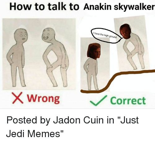 "Anakin Skywalker: How to talk to Anakin skywalker  I have the high ground  /2  wrong  ﹀/ Correct Posted by Jadon Cuin in ""Just Jedi Memes"""