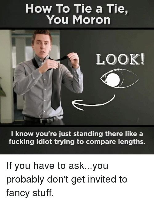 Idiotness: How To Tie a Tie,  You Moron  LOOK!  know you're just standing there like a  fucking idiot trying to compare lengths. If you have to ask...you probably don't get invited to fancy stuff.